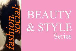 Fashion Social: BEAUTY & STYLE SERIES