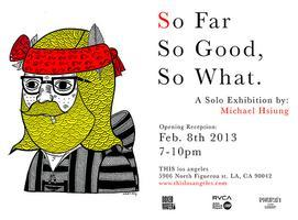 SO FAR SO GOOD, SO WHAT.   Art Opening Reception:...