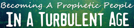 Becoming A Prophetic People in a Turbulent Age