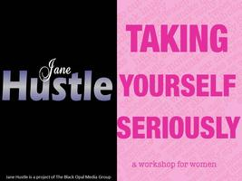 Jane Hustle Presents Taking Your Seriously: A Workshop...