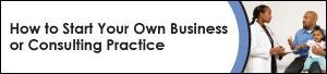 How To Start Your Own Business or Consulting Practice