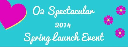 O2 Spectacular 2014 Spring Launch Event!