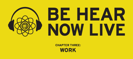 Be Hear Now Live // Chapter Three: Work