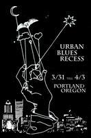 Urban Blues Recess  Portland, OR  March 31st - April...