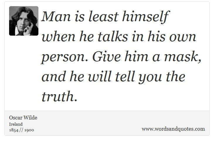 Man is least himself when he speaks in his own person. Give him a mask and he will tell you the truth.