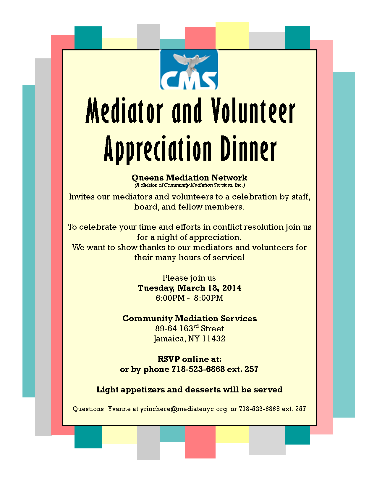Queens Mediation Network (A division of Community Mediation Services, Inc.) Invites you to a celebration by staff, board, and fellow members. To celebrate your time and efforts in conflict resolution join us for a night of appreciation. We want to show thanks to our mediators and volunteers for their many hours of service!  Please join us Tuesday, March 4, 2014 6:00PM -  8:00PM  Community Mediation Services 89-64 163rd Street Jamaica, NY 11432  RSVP online at:  or by phone 718-523-6868 ext. 257  Light appetizers and desserts will be served  Questions: Yvanne at yrinchere@mediatenyc.org  or 718-523-6868 ext. 257