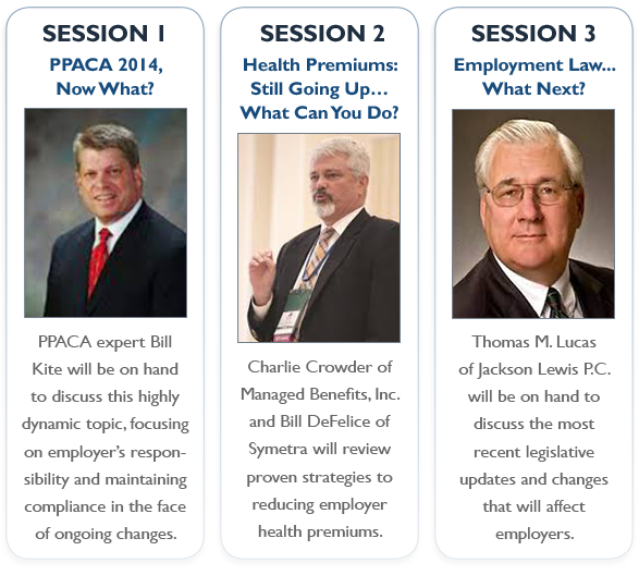 3 Exciting Sessions: PPACA 2014, Now What?; Health Premiums: Still Going Up… What Can You Do?; Employment Law... What Next?