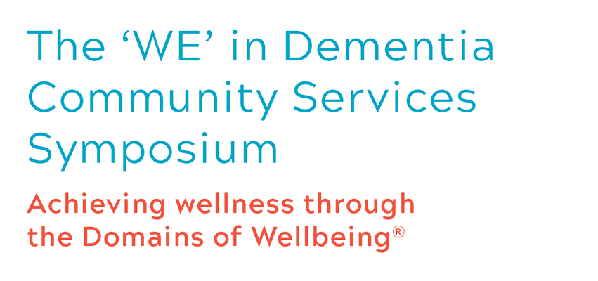 The 'WE' in Dementia Community Services Symposium Achieving wellness through the Domains of Wellbeing®