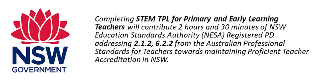 Completing STEM TPL for Primary and Early learning Teachers will contribute 2 hours and 30 minutes of NSW Education Standards Authority (NESA) Registered PD addressing 2.1.2 and 6.2.2 from the Australian Professional Standards for Teachers towards maintaining Proficient Teacher Accreditation in NSW.