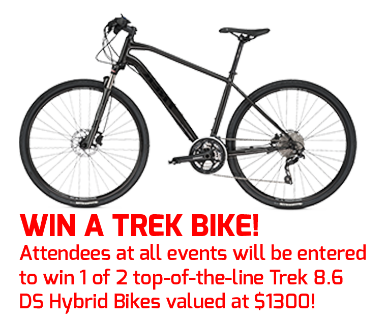 Win a Trek Bike!  Attendees at all events will be entered  to win 1 of 2 top-of-the-line Trek 8.6 DS Hybrid Bikes valued at $1300!