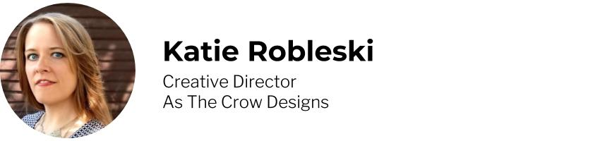 Katie Robleski - Creative Director, As The Crow Designs