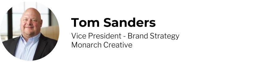 Tom Sanders, Vice President - Brand Strategy, Monarch Creative