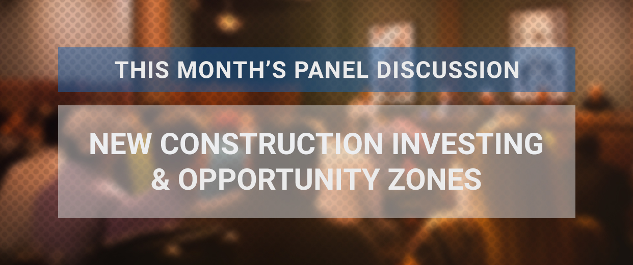 This Month's Panel Discussion: New Construction Investing & Opportunity Zones