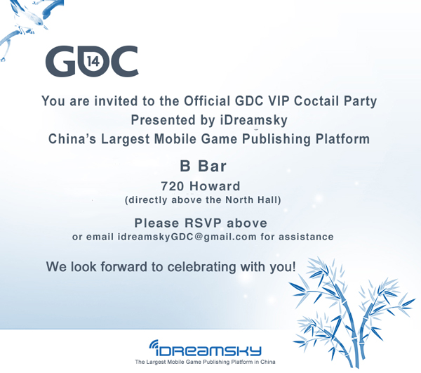You are cordially invited to an Official GDC VIP Cocktail Party presented by iDreamsky    LOCATION:  B Restaurant and Bar (Above GDC's North Hall)  DATE: March 18th, 2014 TIME:  6-9 pm              (6-7 pm: Media and VIP Hour             7-9 pm: General Admission)