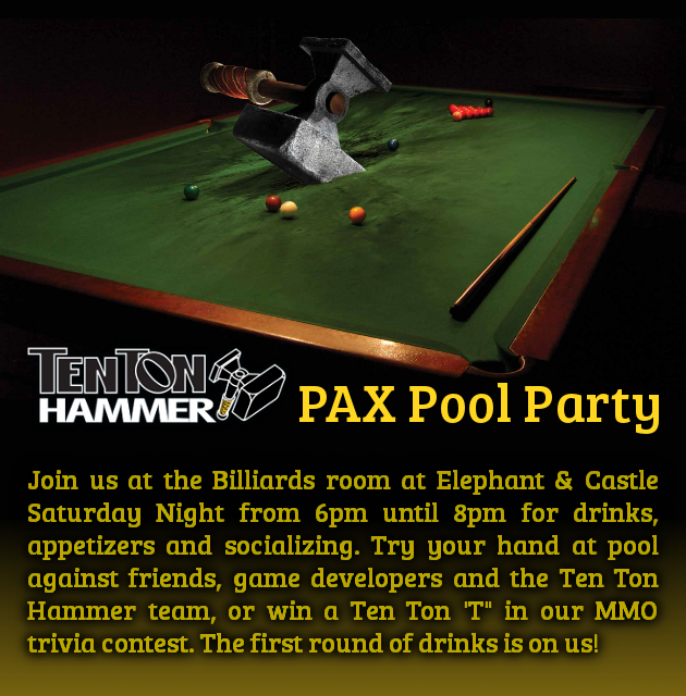 Join us at the Billiards room at Elephant & Castle Saturday Night from 6pm until 8 for drinks, appetizers and socializing. Try your hand at pool against friends, game developers and the Ten Ton Hammer team, or win a Ten Ton 'T' in our MMO trivia contest. The first round of drinks is on us!