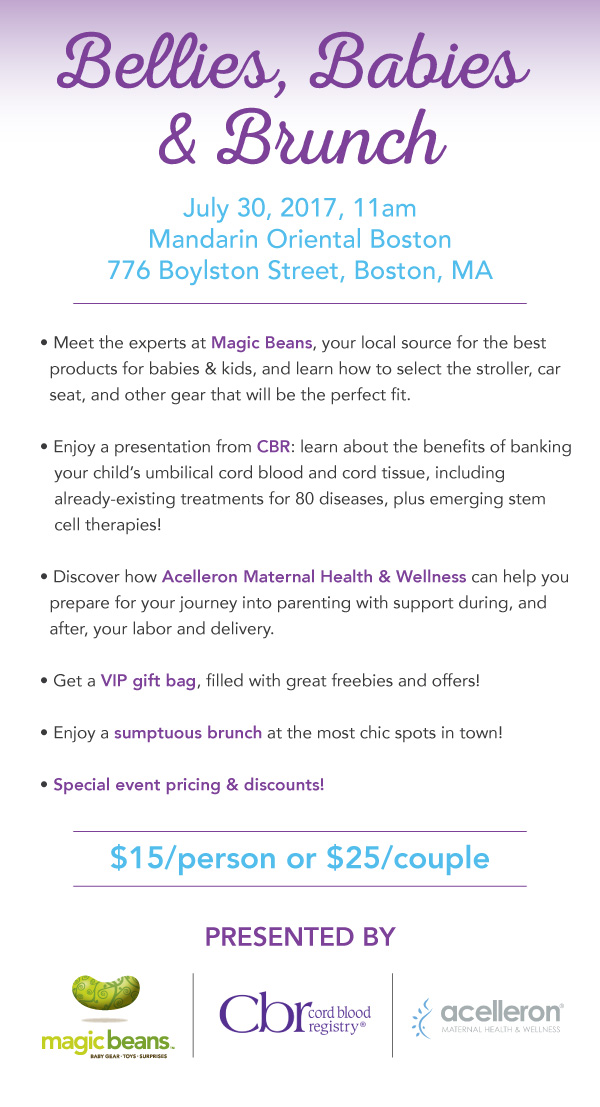 July 30, 2017 11am Mandarin Oriental Boston 776 Boylston Street, Boston, MA  -Meet the experts at Magic Beans, your local source for the best products for babies & kids, and learn how to select the stroller, car seat, and other gear that will be the perfect fit.  -Enjoy a presentation from CBR: learn about the benefits of banking your child's umbilical cord blood and cord tissue, including already-existiing treatments for 80 diseases, plus emerging stem cell therapies!  -Discover how Acelleron Maternal Health & Wellness can help you prepare for your journey into parenting with support during, and after, your labor and delivery.  -Get a VIP gift bag, filled with great freebies and offers!  -Enjoy a sumptuous brunch at the most chic spots in town!  -Special event pricing & discounts!