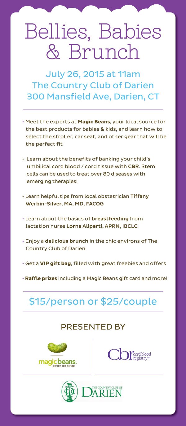 Sunday, July 26, 2015 at 11am The Country Club of Darien 300 Mansfield Ave, Darien, CT  Meet the experts at Magic Beans, your local source for the best products for babies & kids, and learn how to select the stroller, car seat, and other gear that will be the perfect fit. Learn about the benefits of banking your child's umbilical cord blood / cord tissue with CBR from a local gynecologist. Stem cells can be used to treat over 80 diseases with emerging therapies! Learn about the basics of breastfeeding from lactation nurse Lorna Aliperti, APRN, IBCLC Enjoy a delicious brunch in the chic environs of the Darien Country Club Get a VIP gift bag, filled with great freebies and offers Raffle prizes including Magic Beans gift cards & more!  $15/person or $25/couple