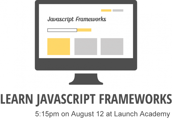 Learn JS Frameworks - August 12th - 5:15pm at Launch Academy