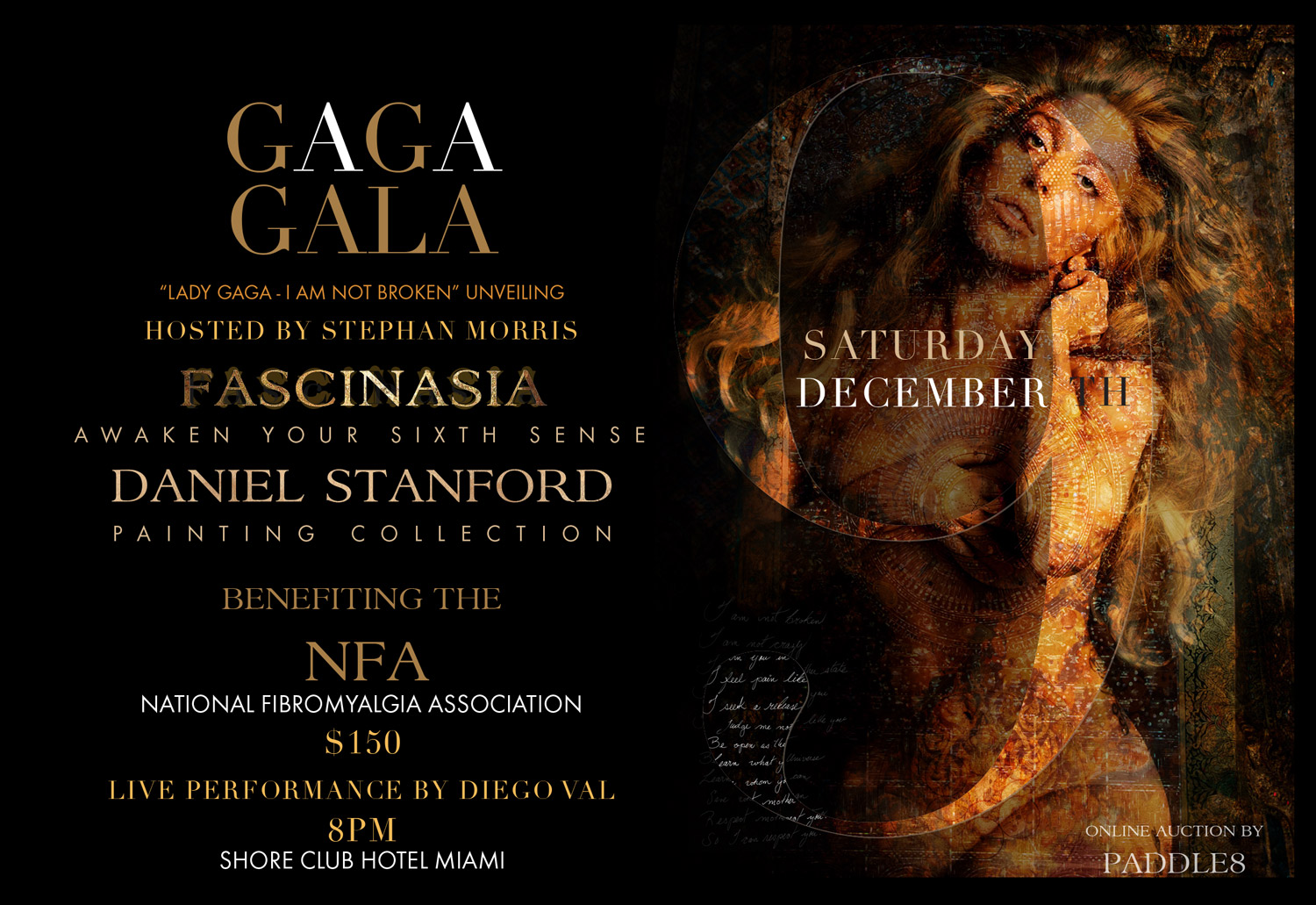 """Saturday Dec 9th The highlight of the week ends with the Gaga Gala a National Fibromyalgia Association (NFA) Fundraiser [501(c) 3] teamed up with Lady Gaga's Born this Way Foundation and the unveiling of the transformative Lady Gaga portrait, """"I AM NOT BROKEN"""" with reproduction copies being auctioned off as well as precious collectable jewelry and beauty products for bid. Attire 'Wear Your Truth' Black Tie Optional - Celebrity Chef sponsored by PDF Foods & Ron Barceló from 8pm until midnight."""