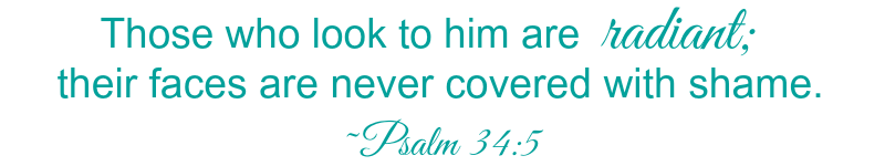 Those who look to him are radiant, their faces are never covered with shame. Psalm 34:5