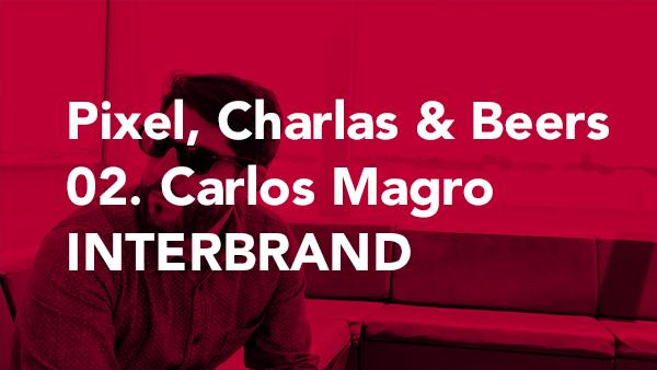 Pixel, Charlas & Beers | 02 - Carlos Magro INTERBRAND