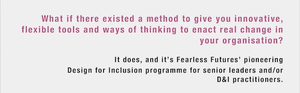 What if there existed a method to give you innovative, flexible tools and ways of thinking to enact real change in your organisation? It does, and it's Fearless Futures' pioneering Design for Inclusion programme for senior leaders and/or D&I practitioners