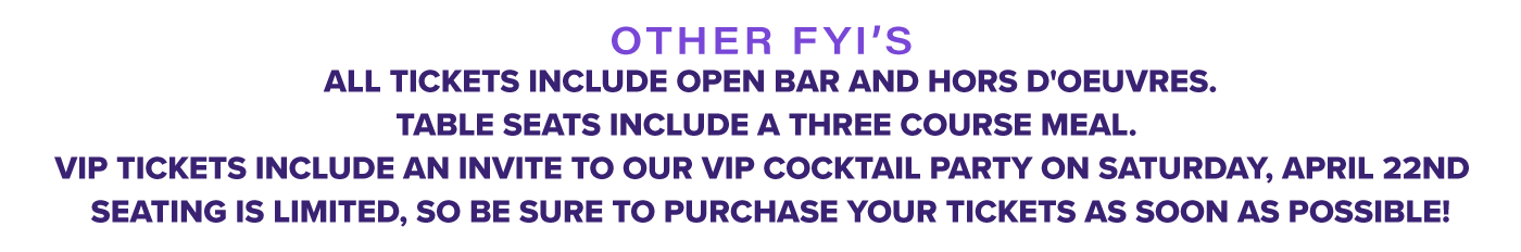 All tickets include open bar and hors d'oeuvres. Table seats include a three course meal.   VIP tickets include an invite to our VIP cocktail party on the evening of Saturday, April 22nd.    Seating is limited, so be sure to purchase your tickets as soon as possible!