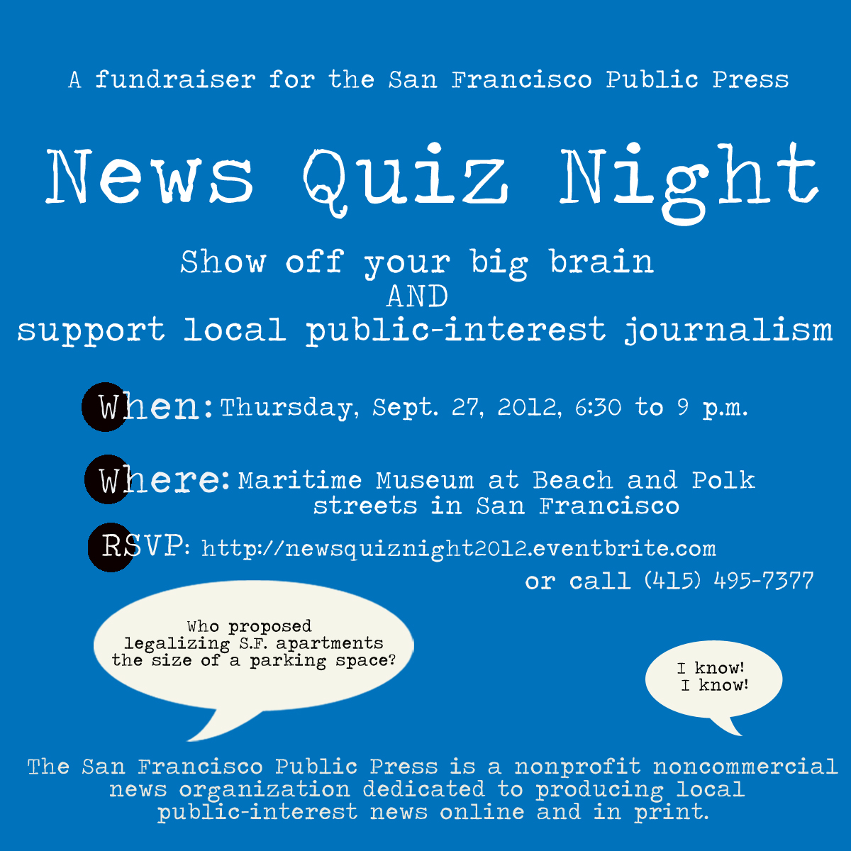 This is an invitation to News Quiz Night, a fundraiser for the San Francisco Public Press. Show off your big brain and support local public-interest journalism! When: Thursday, Sept. 27, 2012, from 6:30 to 9 p.m. Where: The Maritime Museum at Beach and Polk streets in San Francisco. Please RSVP via this eventbrite or call 415-495-7377.
