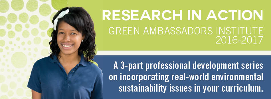 Green Ambassadors Institute 2016-17. 'Research in Action:' A 3-part professional development series on incorporating real-world environmental sustainability issues in your curriculum.