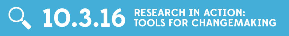 [Date] Oct 3, 2016 Research in Action: Tools for Changemaking