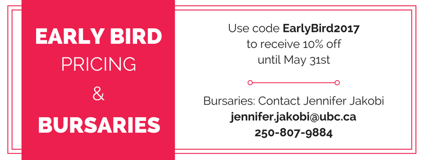 Early Bird Pricing: EarlyBird2017 for 10% off; Contact Jennifer Jakobi for bursaries (jennifer.jakobi@ubc.ca  or 250-807-9884)