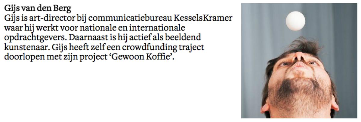 Gijs van den Berg is art-director bij communicatiebureau KesselsKramer waar hij werkt voor nationale en internationale opdrachtgevers. Daarnaast is hij actief als beeldend kunstenaar. Gijs heeft zelf een crowdfunding traject doorlopen met zijn project 'Gewoon Koffie'.