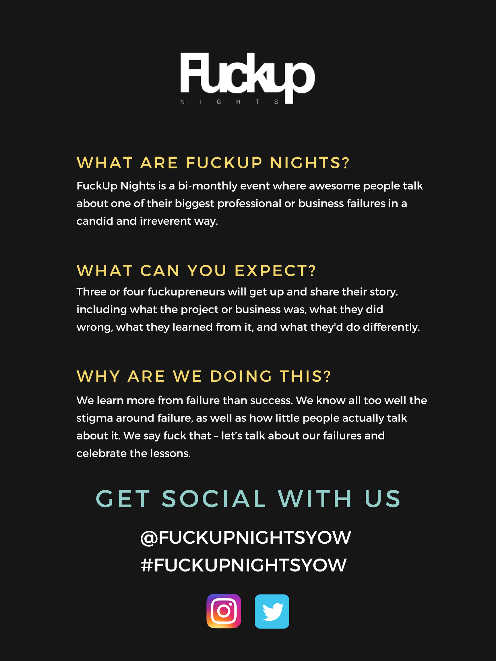 What are fuckup nights? FuckUp Nights is a bi-monthly event where awesome people talk about one of their biggest professional or business failures in a candid and irreverent way.  What can you expect? Three or four fuckupreneurs will get up and share their story, including what the project or business was, what they did wrong, what they learned from it, and what they'd do differently.  Why are we doing this? We learn more from failure than success. We know all too well the stigma around failure, as well as how little people actually talk about it. We say fuck that – let's talk about our failures and celebrate the lessons.