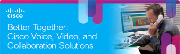 Better Together:  Cisco Voice, Video and Collaboration Solutions