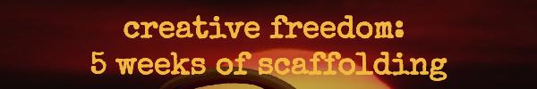 Creative Freedom: 5 weeks of scaffolding