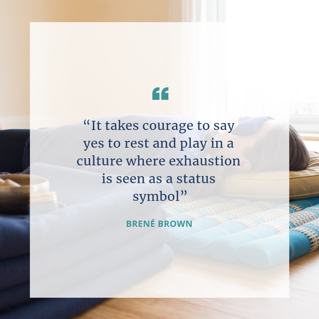 """""""It takes courage to say yes to rest and play in a culture where exhaustion is seen as a status symbol"""".  Brené Brown"""