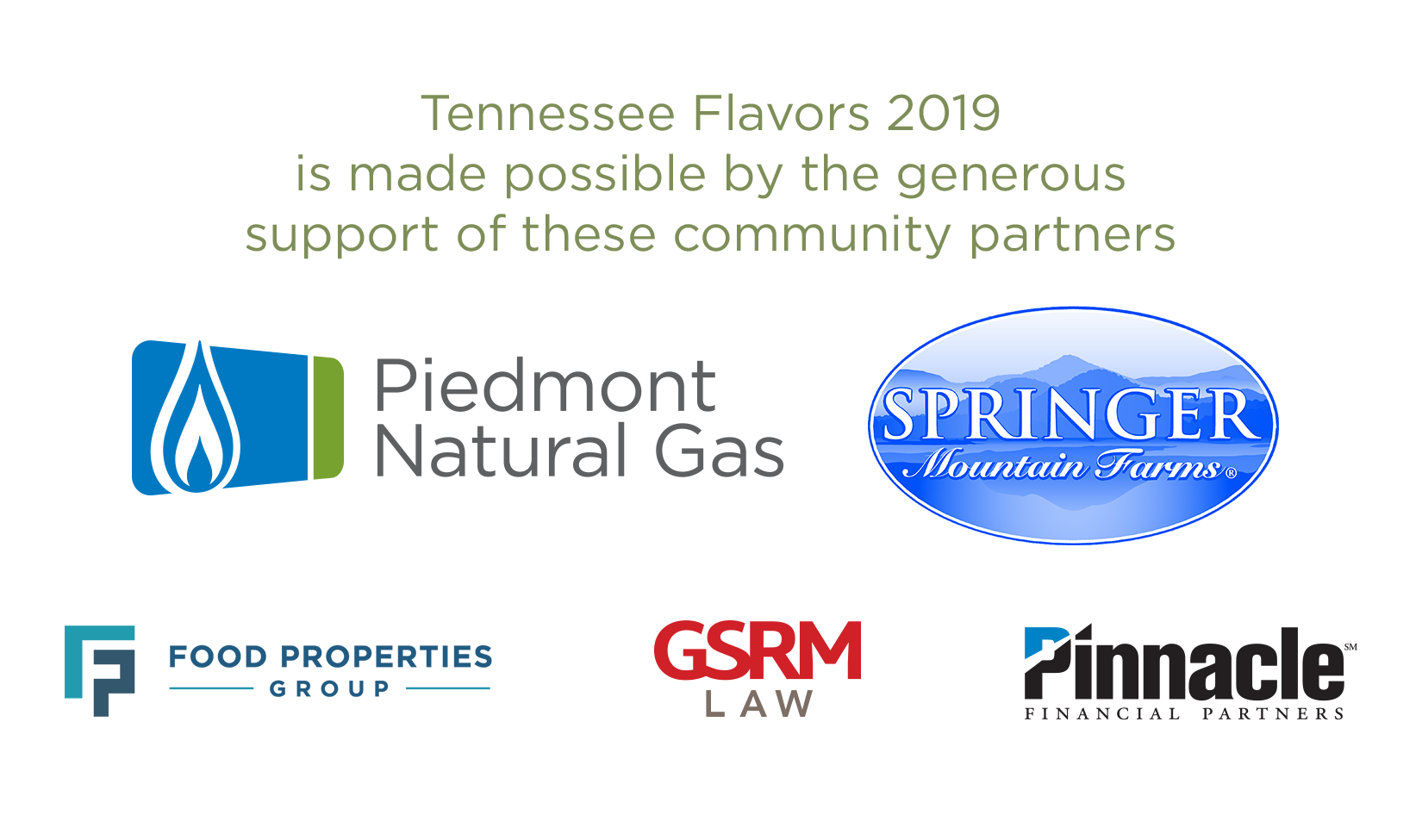 Tennessee Flavors 2019 is made possible by the generous support of these community sponsors: Piedmont Natural Gas, Springer Mountain Farms, Food Properties Group, GSRM Law, and Pinnacle Financial Partners