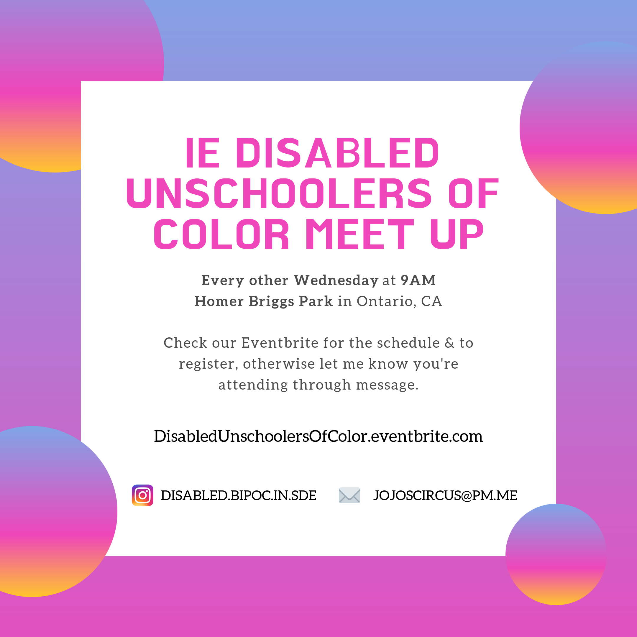 An informational image with a gradient background (purples at the top and pinks below) and 4 various sized gradient circles similar colors but with mustard color at the bottom of circles) at each corner of image, there is a large white square at the center with text that reads IE Disabled Unschoolers of Color Meet Up and relays the date/time and location I already shared. Then it says - Check our Eventbrite for schedule and to register, otherwise send a message if you're attending. The content towards the bottom includes our Eventbrite link, our Instagram handle and email.