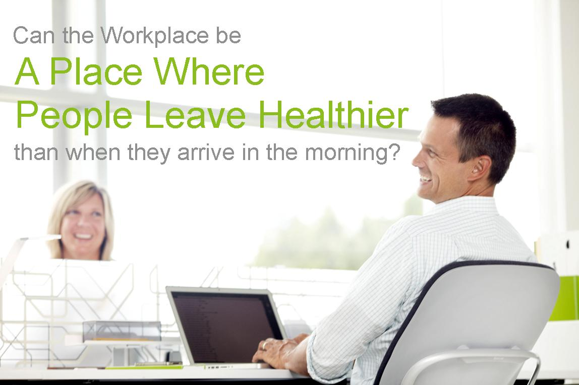 Can the Workplace be a Place Where People Leave Healthier than when they arrive in the morning?