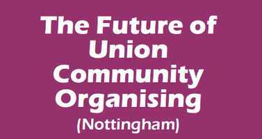 The Future of Union Community Organising (Nottingham)