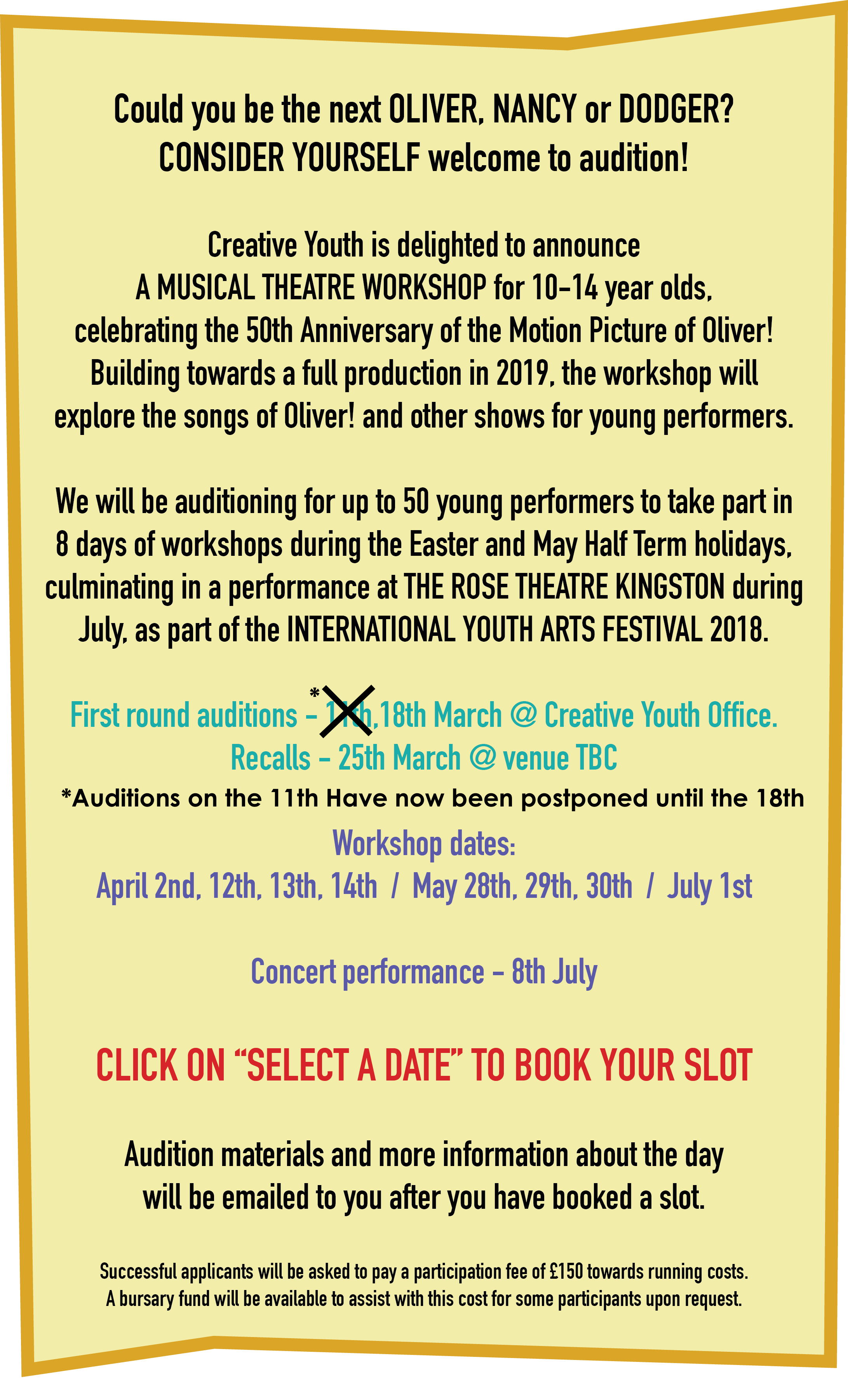 "Could you be the next OLIVER, NANCY or DODGER?  CONSIDER YOURSELF welcome to audition!  Creative Youth is delighted to announce  A MUSICAL THEATRE WORKSHOP for 10-14 year olds,  celebrating the 50th Anniversary of the Motion Picture of Oliver! Building towards a full production in 2019, the workshop will  explore the songs of Oliver! and other shows for young performers.   We will be auditioning for up to 50 young performers to take part in 8 days of workshops during the Easter and May Half Term holidays,  culminating in a performance at THE ROSE THEATRE KINGSTON during July, as part of the INTERNATIONAL YOUTH ARTS FESTIVAL 2018.   First round auditions - 18th March @ Creative Youth Office. Recalls - 25th March @ (Venue TBC)  (All auditions on 11th have now been postponed until March 18th)  Workshop dates: April 2nd, 12th, 13th, 14th  /  May 28th, 29th, 30th  /  July 1st  Concert performance - 8th July CLICK ON ""SELECT A DATE"" TO BOOK YOUR SLOT  Audition materials and more information about the day will be emailed to you after you have booked a slot.  Successful applicants will be asked to pay a participation fee of £150 towards running costs. A bursary fund will be available to assist with this cost for some participants upon request."
