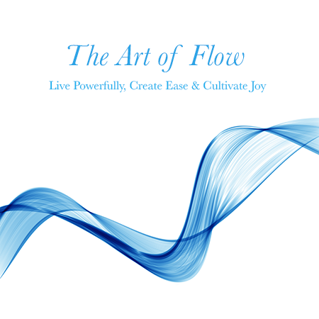 The Art of Flow - Live Powerfully, Create Ease & Cultivate Joy
