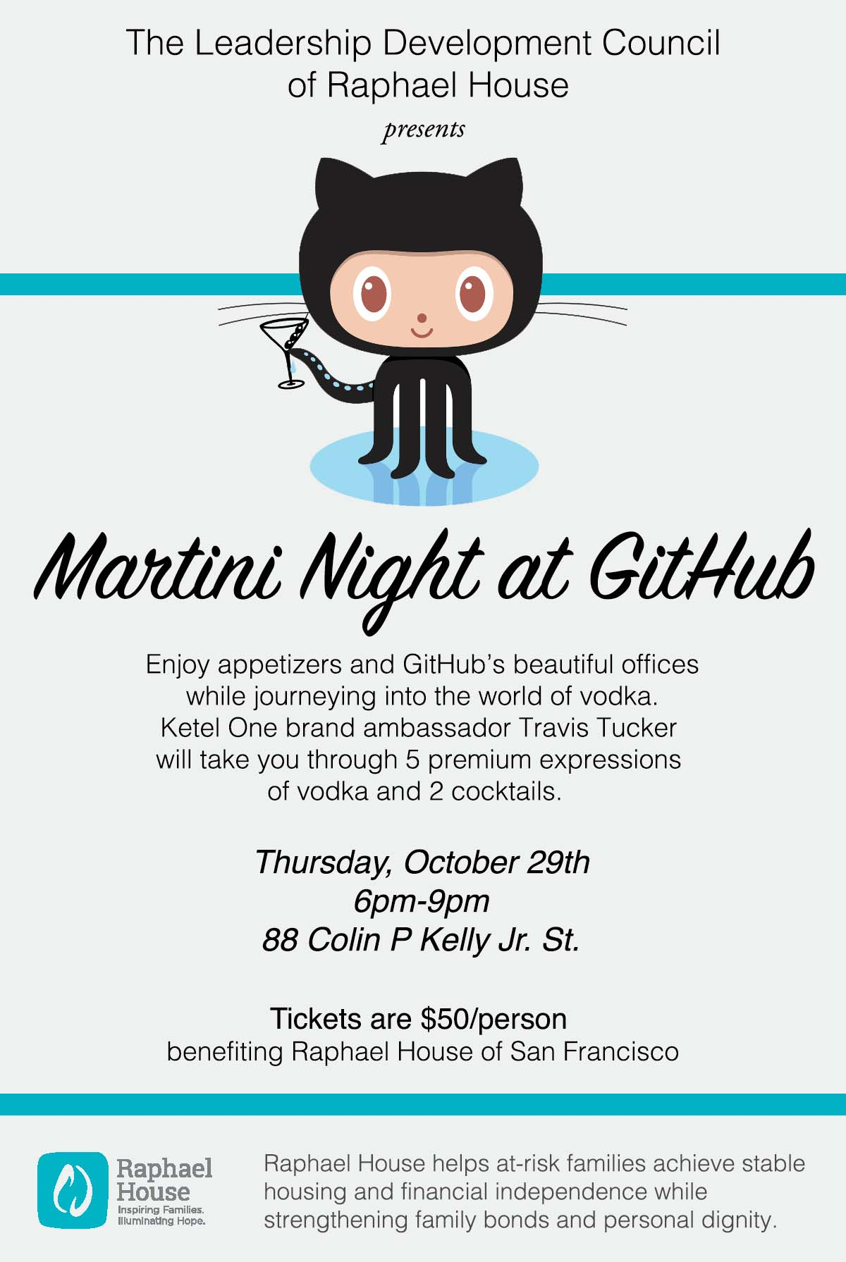 The Leadership Development Council of Raphael House presents Martini Night at Github. Enjoy appetizers and GitHub's beautiful offices while journeying into the world of vodka. Ketel One brand ambassador Travis Tucker  will take you through 5 premium expressions of vodka and 2 cocktails. Thursday, October 29th  6pm-8pm  88 Colin P Kelly Jr St. Tickets are $50/person benefiting Raphael House of San Francisco. Raphael House helps at-risk families achieve stable housing and financial independence while strengthening family bonds and personal dignity.