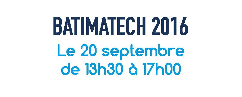 Batimatech 2016 - Le 20 septembre de 13h30 à 17h00
