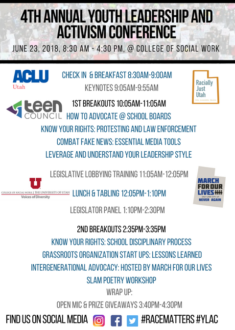 YLAC 2018 Program:Check in & Breakfast 8:30am-9:00am find us on social media #RaceMatters #YLAC 1st Breakouts 10:05am-11:05am How to advocate @ school boards Know your rights: Protesting and Law enforcement Combat Fake News: Essential media tools Leverage and Understand your leadership style Keynotes 9:05am-9:55am Legislative Lobbying Training 11:05am-12:05pm  Lunch & Tabling 12:05pm-1:10pm legislator panel 1:10pm-2:30pm 2nd Breakouts 2:35pm-3:35pm Know your rights: school disciplinary process grassroots organization start ups: Lessons learned Intergenerational Advocacy: Hosted by March for our lives slam poetry workshop Wrap up: Open mic & prize giveaways 3:40pm-4:30pm