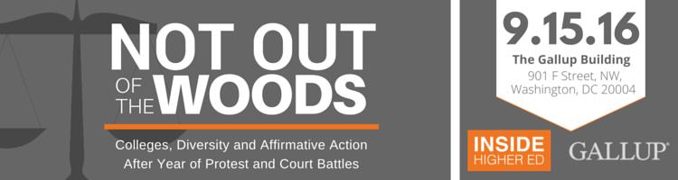 Inside Higher Ed and Gallup Present - Not Out of the Woods: Colleges, Diversity and Affirmative Action After Year of Protest and Court Battles. September 15, 2016 from 10am to 5pm at the Gallup Building in Washington, DC.