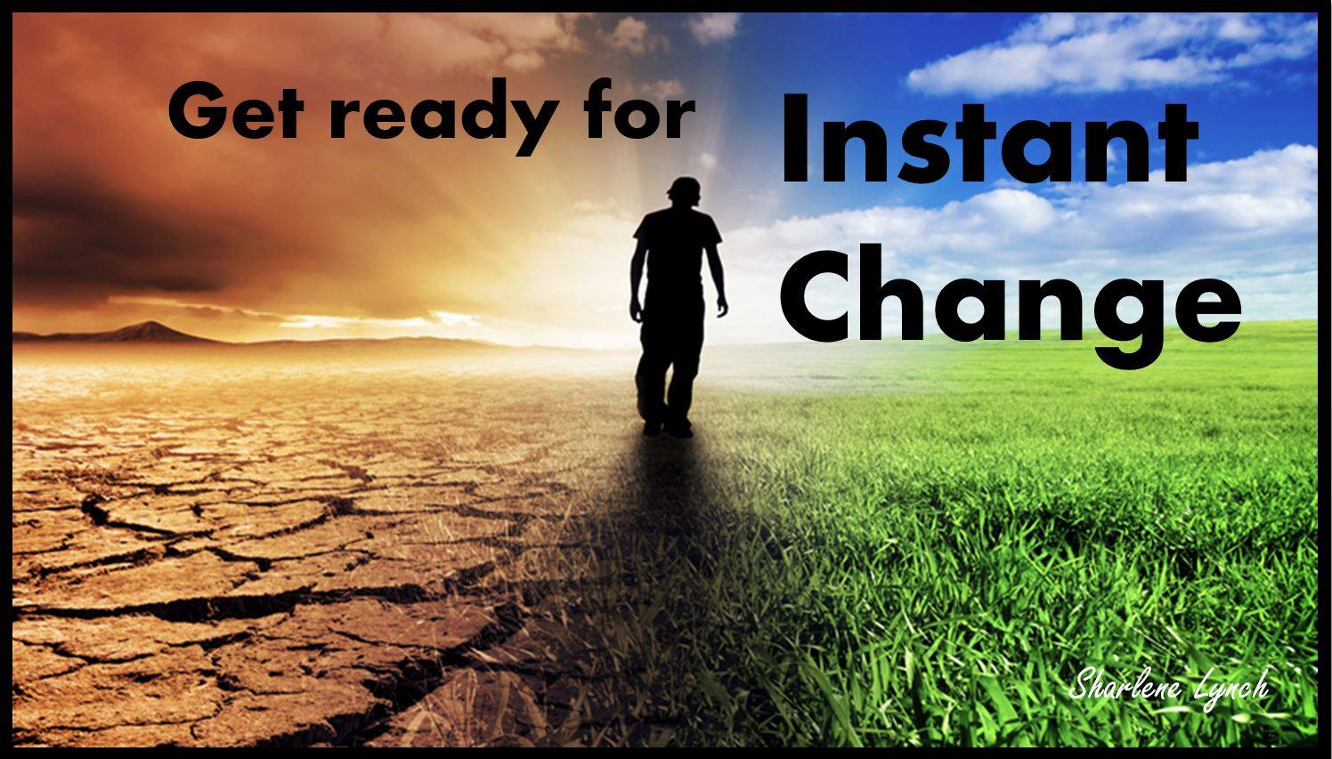 Get ready for instant change