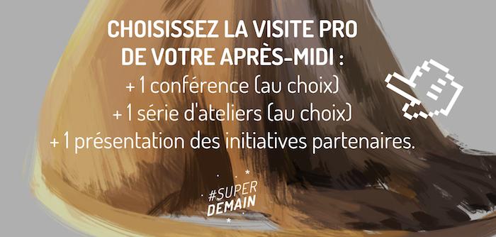 CHOISISSEZ LA VISITE PRO  DE VOTRE APRÈS-MIDI :  + 1 conférence (au choix)  + 1 série d'ateliers (au choix) + 1 présentation des initiatives partenaires.