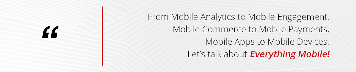 From Mobile Analytics to Mobile Engagement, Mobile Commerce to Mobile Payments, Mobile Apps to Mobile Devices, let's talk about Everything Mobile!