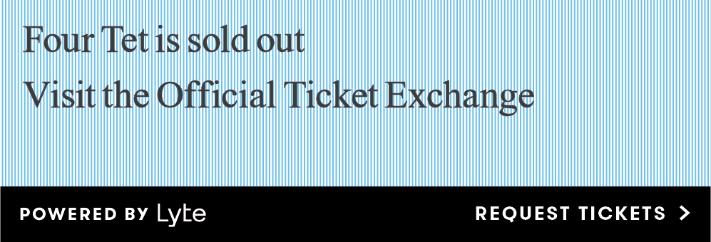 Four Tet is sold out! Please visit our ticket exchange partner, Lyte (linked), to find tickets.